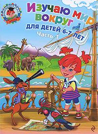 Липская Н.М. Изучаю мир вокруг. Для детей 6-7 лет. В 2 частях. Часть 1 липская н изучаю мир вокруг для одаренных детей 6 7 лет