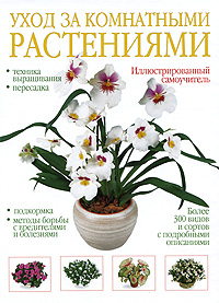 Уход за комнатными растениями. Иллюстрированный самоучитель уход за растениями в квартире и офисе