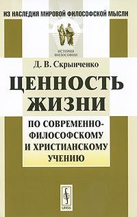 Д. В. Скрынченко Ценность жизни по современно-философскому и христианскому учению п в мокиевский ценность жизни
