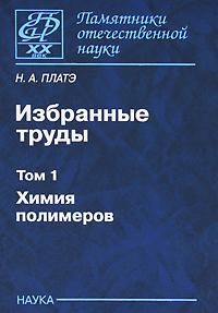 Н. А. Платэ. Избранные труды. В 2 томах. Том 1. Химия полимеров