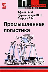 Zakazat.ru Промышленная логистика. А. М. Афонин, Ю. Н. Царегородцев, А. М. Петрова