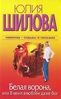 Юлия Шилова Белая Ворона, или В меня влюблен даже бог