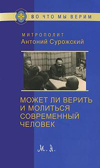 Zakazat.ru: Может ли верить и молиться современный человек. Митрополит Антоний Сурожский