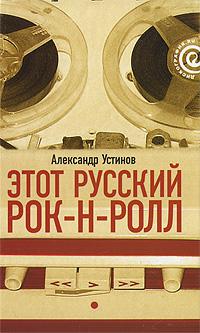 Александр Устинов Этот русский рок-н-ролл. В 2 книгах. Книга 1