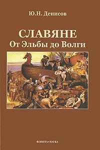Ю. Н. Денисов Славяне. От Эльбы до Волги