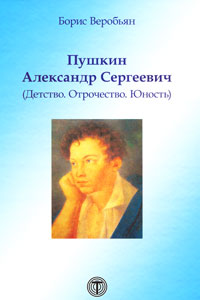 Борис Веробьян Пушкин Александр Сергеевич (Детство. Отрочество. Юность) юность поэта