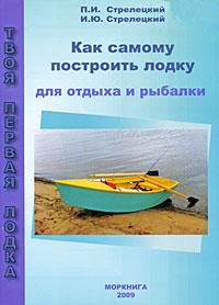 П. И. Стрелецкий, И. Ю. Стрелецкий Как самому построить лодку для отдыха и рыбалки