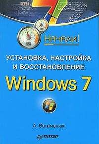 А.Ватаманюк Установка, настройка и восстановление Windows 7 ю с ковтанюк windows xp установка обновление настройка и восстановление