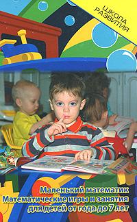 Маленький математик. Математические игры и занятия для детей от года до 7 лет