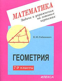 Е. М. Рабинович Задачи и упражнения на готовых чертежах. 7-9 классы. Геометрия смыкалова е в геометрия опорные конспекты 7 9 классы