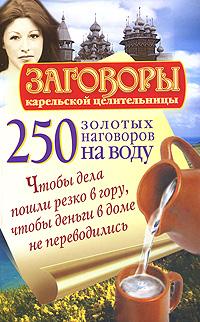 250 золотых наговоров на воду. Чтобы дела пошли резко в гору, чтобы деньги в доме не переводились