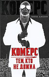 Ефим Дикий Комерс. Тем, кто не дожил ISBN: 978-5-17-060344-2, 978-5-403-02621-5, 978-5-4215-0138-1 комерс тем кто не дожил