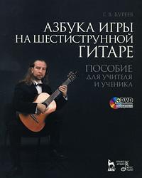 Г. В. Буреев Азбука игры на  шестиструнной гитаре. Пособие для учителя и ученика (+ DVD-ROM) с и непейвода грим учебное пособие dvd rom