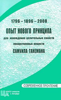 1796-1896-2008. Опыт нового принципа для нахождения целительных свойств лекарственных веществ Самуила Ганемана
