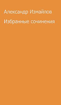Александ Измайлов Александр Измайлов. Избранные сочинения