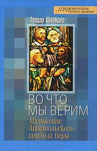 Теодор Шнайдер Во что мы верим. Изложение Апостольского символа веры