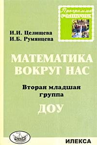 И. И. Целищева, И. Б. Румянцева Математика вокруг нас. 2 младшая группа ДОУ н ф губанова развитие игровой деятельности младшая группа