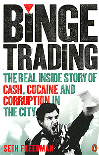 Binge Trading: The Real Inside Story of Cash, Cocaine and Corruption in the City