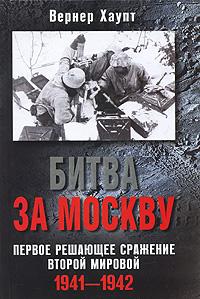 Вернер Хаупт Битва за Москву. Первое решающее сражение Второй мировой. 1941-1942 хаупт в битва за москву первое решающее сражение второй мировой 1941 1942