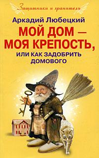 Аркадий Любецкий Мой дом - моя крепость, или Как задобрить домового ваш дом