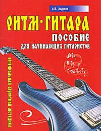 А. В. Андреев Ритм-гитара. Пособие для начинающих гитаристов. Оригинальная безнотная методика