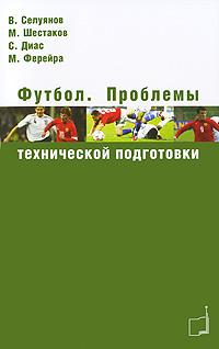 Футбол. Проблемы технической подготовки. В. Селуянов, М. Шестаков, С. Диас, М. Ферейра