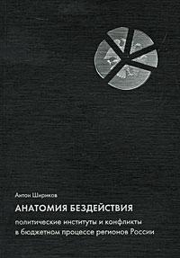 Антон Шириков. Анатомия бездействия. Политические институты и конфликты в бюджетном процессе регионов России
