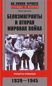 Юрий Цурганов. Белоэмигранты и Вторая мировая война. Попытка реванша. 1939-1945