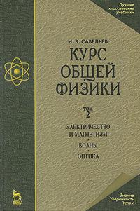 Курс общей физики. В 3 томах. Том 2. Электричество и магнетизм. Волны. Оптика. И. В. Савельев