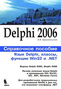 А. Я. Архангельский Delphi 2006. Язык Delphi, классы, функции Win32 и .NET. Справочное пособие евгений марков delphi 2005 для net