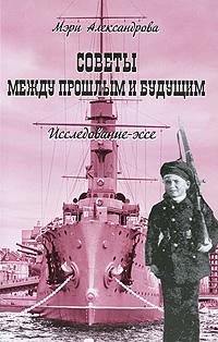 Мэри Александрова Советы между прошлым и будущим. Исследование-эссе