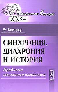 Э. Косериу Синхрония, диахрония и история. Проблема языкового изменения