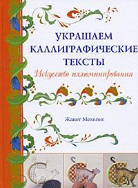 Жанет Мехиген Украшаем каллиграфические тексты. Искусство иллюминирования книга мастеров