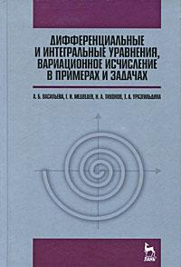 Дифференциальные и интегральные уравнения, вариационное исчисление в примерах и задачах