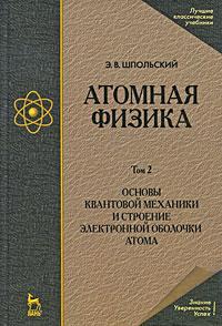 Атомная физика. В 2 томах. Том 2. Основы квантовой механики и строение электронной оболочки атома. Э. В. Шпольский
