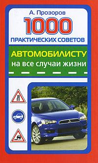 А. Прозоров 1000 практических советов автомобилисту на все случаи жизни