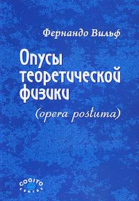 Фернандо Вильф Опусы теоретической физики (opera postuma)