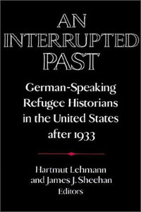 An Interrupted Past: German-Speaking Refugee Historians in the United States after 1933 historians