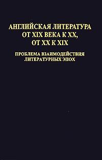 Английская литература от XIX века к XX, от XX к XIX. Проблема взаимодействия литературных эпох цена