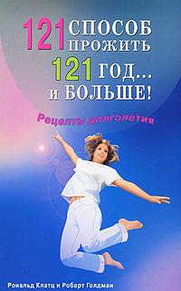 Рональд Клатц, Роберт Голдман 121 способ прожить 121 год... и больше! Рецепты долголетия