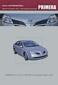 Nissan Primera. Модели P12 выпуска с 2001 г. с бензиновыми двигателями. Руководство по эксплуатации, устройство, техническое обслуживание, ремонт toyota carina модели 1996 2001 гг выпуска с бензиновыми двигателями устройство техническое обслуживание и ремонт