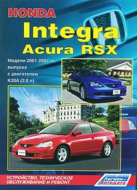 Honda Integra / Acura RSX. Модели 2001-2007 гг. выпуска с двигателем К20А (2,0 л) Устройство, техническое обслуживание и ремонт toyota dyna 150 toyoace g15 модели 1995 2001 гг выпуска устройство техническое обслуживание и ремонт