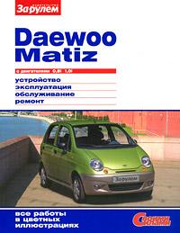 Daewoo Matiz с двигателями 0,8i 1,0i. Устройство. Эксплуатация. Обслуживание. Ремонт