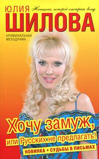 Юлия Шилова Хочу замуж, или Русских не предлагать!