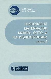 В. М. Рощин, М. В. Силибин Технология материалов микро-, опто- и наноэлектроники. Часть 2