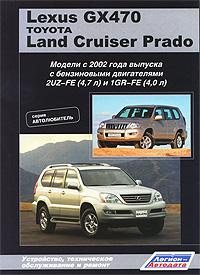 Lexus GX470 / Land Cruiser Prado. Модели с 2002 года выпуска. Устройство, техническое обслуживание и ремонт