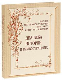 Высшее театральное училище (институт) имени М. С. Щепкина. Два века истории в иллюстрациях