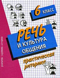 Речь и культура общения. Практическая риторика. 6 класс. Д. И. Архарова, Т. А. Долинина, А. П. Чудинов