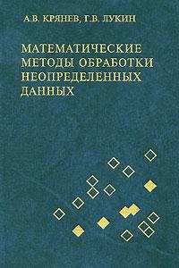 А. В. Крянев, Г. В. Лукин Математические методы обработки неопределенных данных