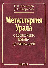 В. В. Алексеев, Д. В. Гаврилов Металлургия Урала с древнейших времен до наших дней